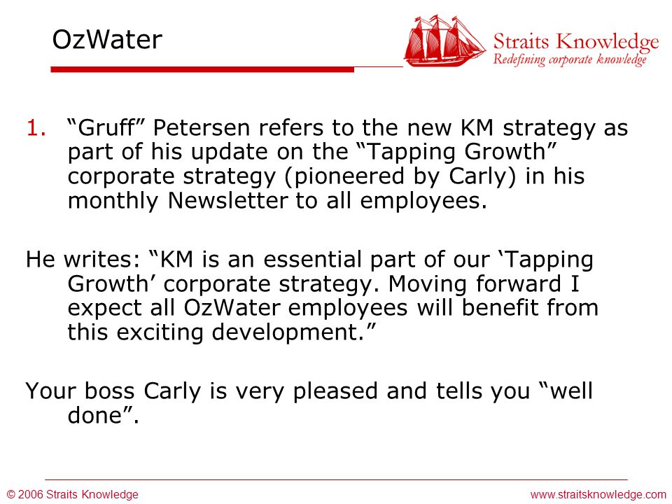 © 2006 Straits Knowledge OzWater www.straitsknowledge.com 1. Gruff Petersen refers to the new KM strategy as part of his update on the Tapping Growth corporate strategy (pioneered by Carly) in his monthly Newsletter to all employees.