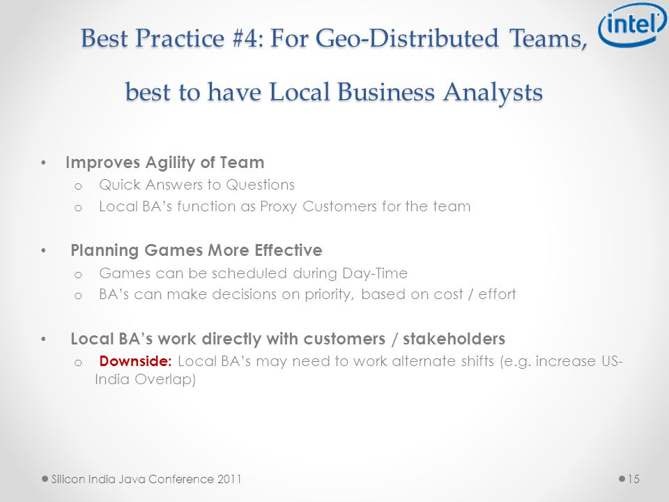 Best Practice #4: For Geo-Distributed Teams, best to have Local Business Analysts Improves Agility of Team o Quick Answers to Questions o Local BA's function as Proxy Customers for the team Planning Games More Effective o Games can be scheduled during Day-Time o BA's can make decisions on priority, based on cost / effort Local BA's work directly with customers / stakeholders o Downside: Local BA's may need to work alternate shifts (e.g.