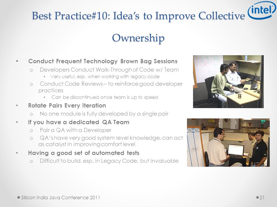 Best Practice#10: Idea's to Improve Collective Ownership Conduct Frequent Technology Brown Bag Sessions o Developers Conduct Walk-Through of Code w/ Team Very useful, esp.