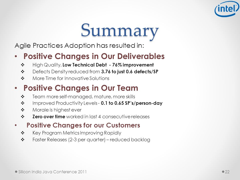 Summary Agile Practices Adoption has resulted in: Positive Changes in Our Deliverables  High Quality, Low Technical Debt - 76% improvement  Defects Density reduced from 3.76 to just 0.6 defects/SP  More Time for Innovative Solutions Positive Changes in Our Team  Team more self-managed, mature, more skills  Improved Productivity Levels - 0.1 to 0.65 SP's/person-day  Morale is highest ever  Zero over time worked in last 4 consecutive releases Positive Changes for our Customers  Key Program Metrics Improving Rapidly  Faster Releases (2-3 per quarter) – reduced backlog 22 Silicon India Java Conference 2011