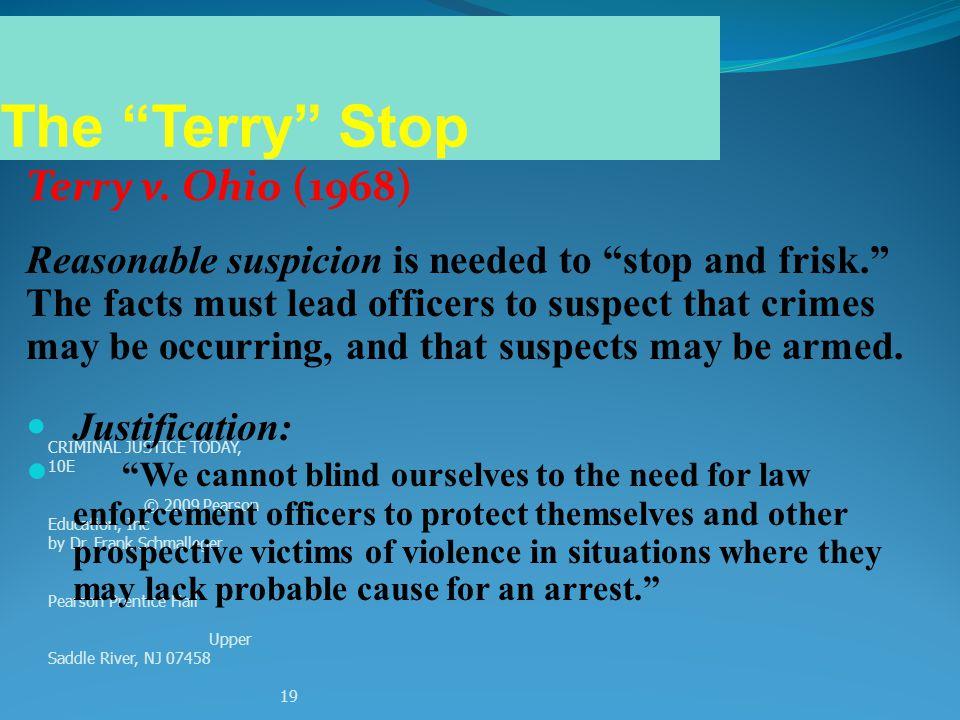 CRIMINAL JUSTICE TODAY, 10E © 2009 Pearson Education, Inc by Dr. Frank Schmalleger Pearson Prentice Hall Upper Saddle River, NJ 07458 19 Terry v. Ohio
