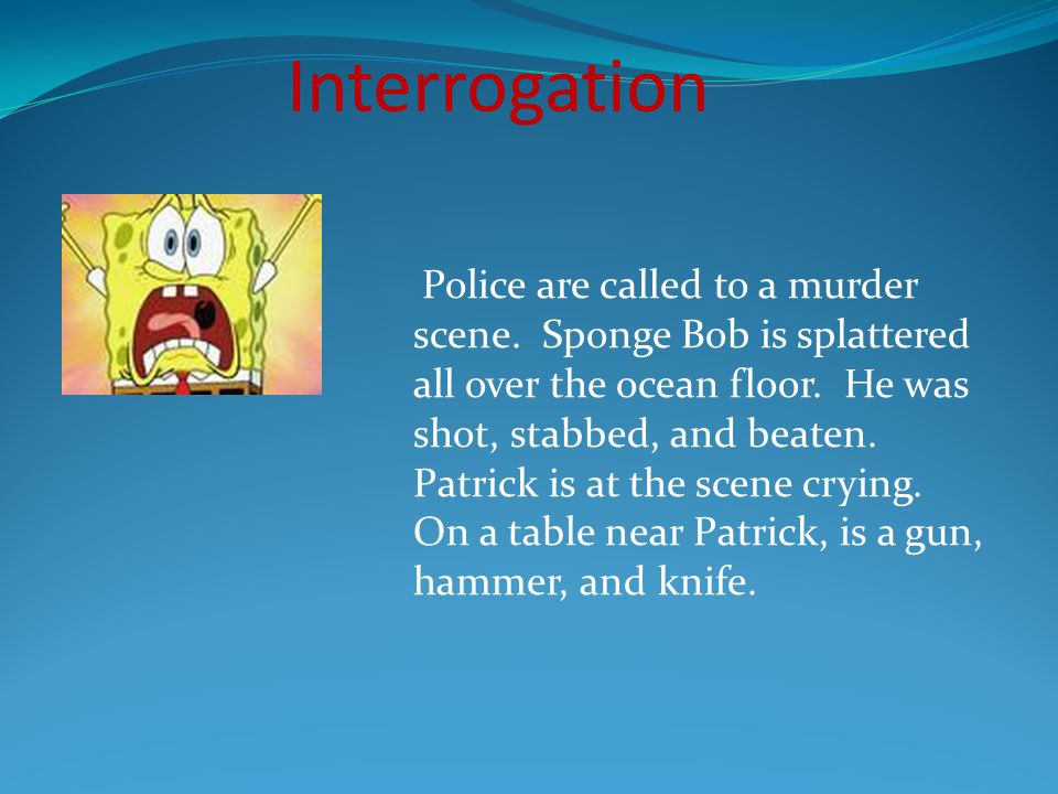 Interrogation The officers simply ask Patrick what happened.