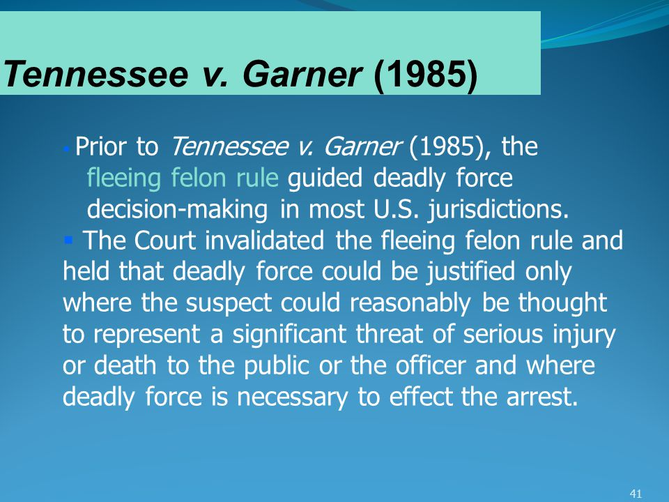 41 Tennessee v. Garner (1985)  Prior to Tennessee v. Garner (1985), the fleeing felon rule guided deadly force decision-making in most U.S. jurisdict