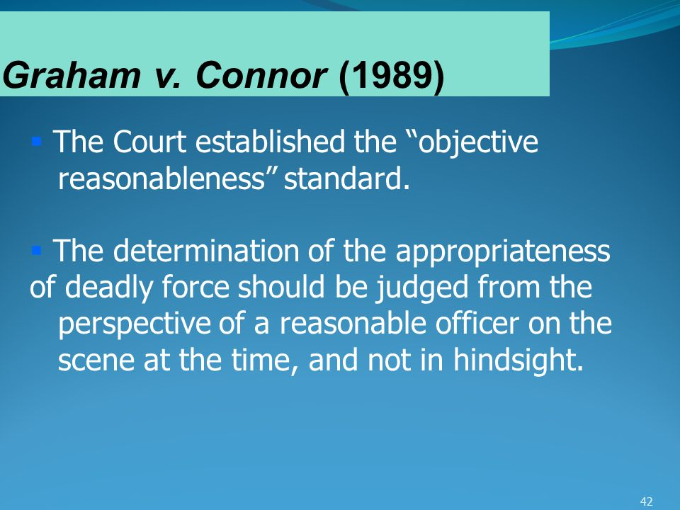 """42 Graham v. Connor (1989)  The Court established the """"objective reasonableness"""" standard.  The determination of the appropriateness of deadly force"""