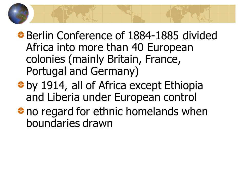 Berlin Conference of 1884-1885 divided Africa into more than 40 European colonies (mainly Britain, France, Portugal and Germany) by 1914, all of Africa except Ethiopia and Liberia under European control no regard for ethnic homelands when boundaries drawn