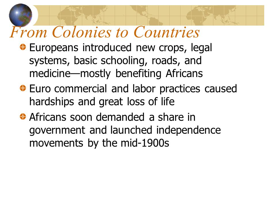 From Colonies to Countries Europeans introduced new crops, legal systems, basic schooling, roads, and medicine—mostly benefiting Africans Euro commercial and labor practices caused hardships and great loss of life Africans soon demanded a share in government and launched independence movements by the mid-1900s