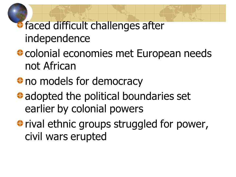 faced difficult challenges after independence colonial economies met European needs not African no models for democracy adopted the political boundaries set earlier by colonial powers rival ethnic groups struggled for power, civil wars erupted