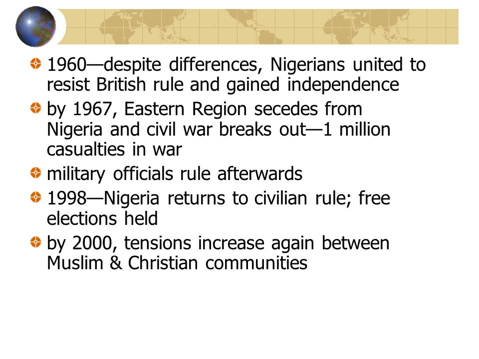1960—despite differences, Nigerians united to resist British rule and gained independence by 1967, Eastern Region secedes from Nigeria and civil war breaks out—1 million casualties in war military officials rule afterwards 1998—Nigeria returns to civilian rule; free elections held by 2000, tensions increase again between Muslim & Christian communities