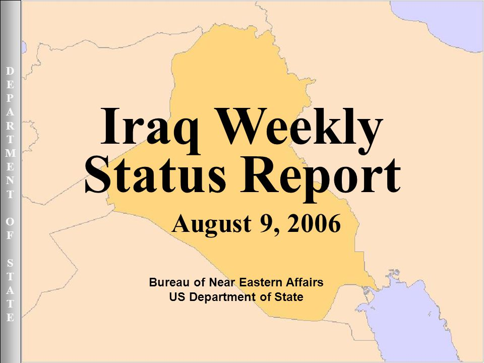 DEPARTMENTOFSTATEDEPARTMENTOFSTATE August 9, 2006 1UNCLASSIFIED DEPARTMENTOFSTATEDEPARTMENTOFSTATE Iraq Weekly Status Report August 9, 2006 Bureau of Near Eastern Affairs US Department of State