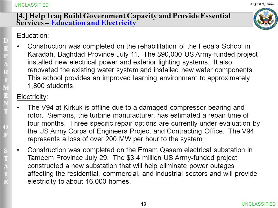 DEPARTMENTOFSTATEDEPARTMENTOFSTATE August 9, 2006 13UNCLASSIFIED [4.] Help Iraq Build Government Capacity and Provide Essential Services – Education and Electricity Education: Construction was completed on the rehabilitation of the Feda'a School in Karadah, Baghdad Province July 11.