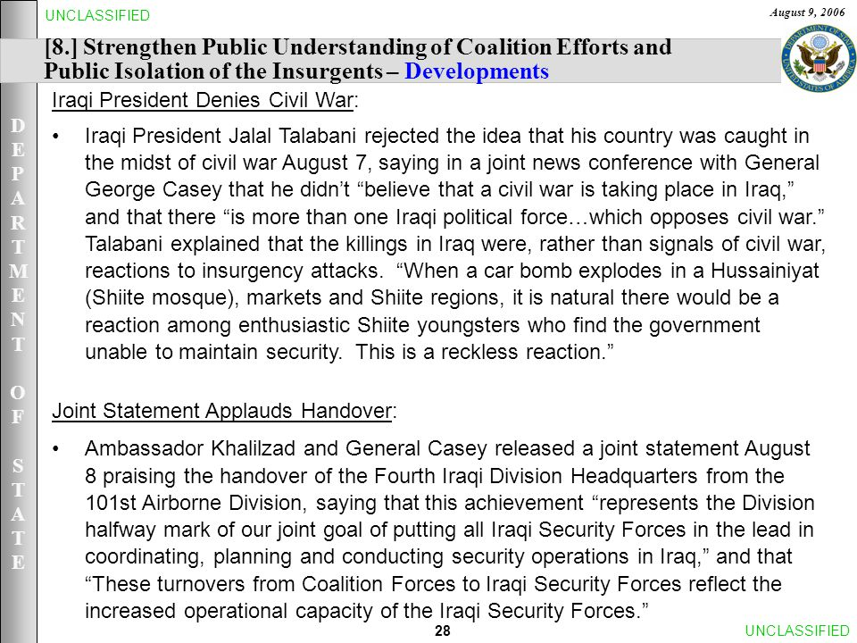 DEPARTMENTOFSTATEDEPARTMENTOFSTATE August 9, 2006 28UNCLASSIFIED [8.] Strengthen Public Understanding of Coalition Efforts and Public Isolation of the Insurgents – Developments Iraqi President Denies Civil War: Iraqi President Jalal Talabani rejected the idea that his country was caught in the midst of civil war August 7, saying in a joint news conference with General George Casey that he didn't believe that a civil war is taking place in Iraq, and that there is more than one Iraqi political force…which opposes civil war. Talabani explained that the killings in Iraq were, rather than signals of civil war, reactions to insurgency attacks.