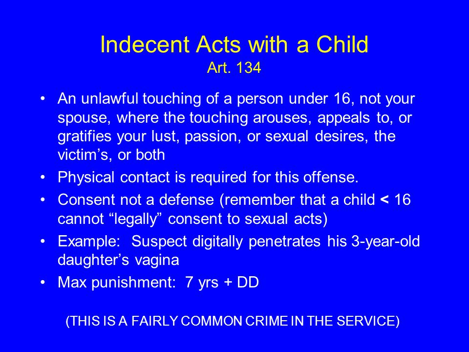 Indecent Acts with a Child Art. 134 An unlawful touching of a person under 16, not your spouse, where the touching arouses, appeals to, or gratifies y