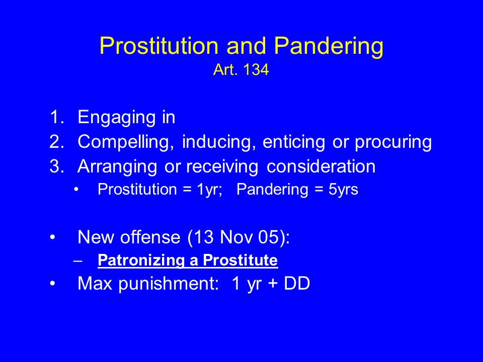 Prostitution and Pandering Art. 134 1.Engaging in 2.Compelling, inducing, enticing or procuring 3.Arranging or receiving consideration Prostitution =