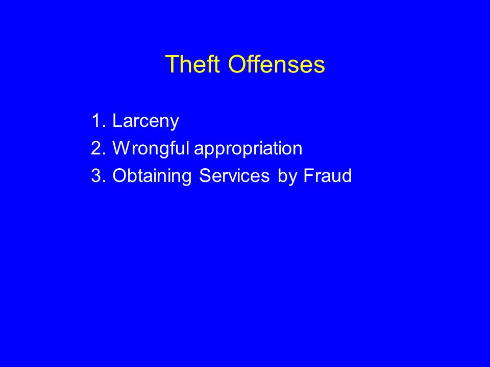 Theft Offenses 1.Larceny 2.Wrongful appropriation 3.Obtaining Services by Fraud