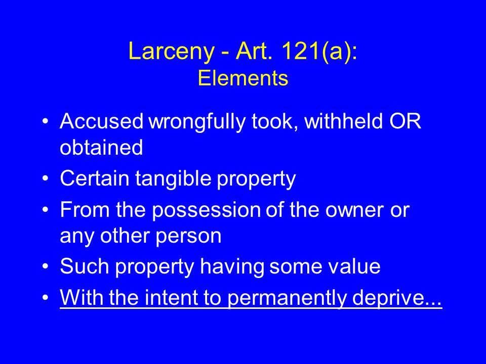 Larceny - Art. 121(a): Elements Accused wrongfully took, withheld OR obtained Certain tangible property From the possession of the owner or any other
