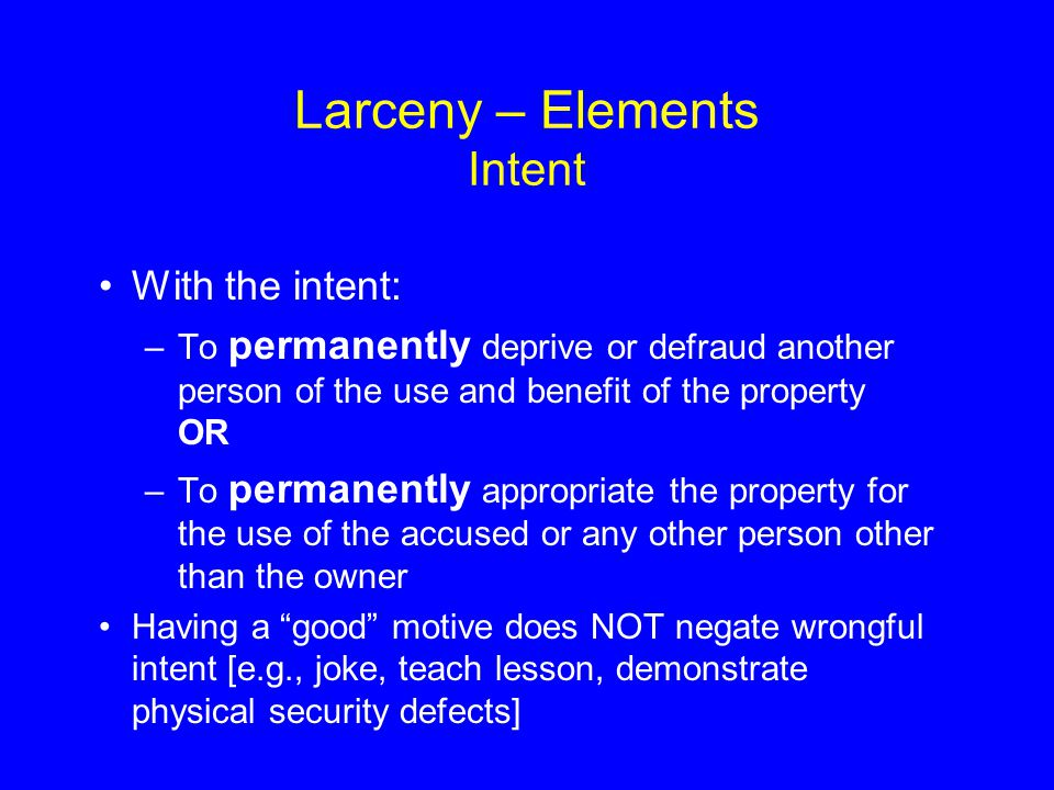 Larceny – Elements Intent With the intent: –To permanently deprive or defraud another person of the use and benefit of the property OR –To permanently appropriate the property for the use of the accused or any other person other than the owner Having a good motive does NOT negate wrongful intent [e.g., joke, teach lesson, demonstrate physical security defects]