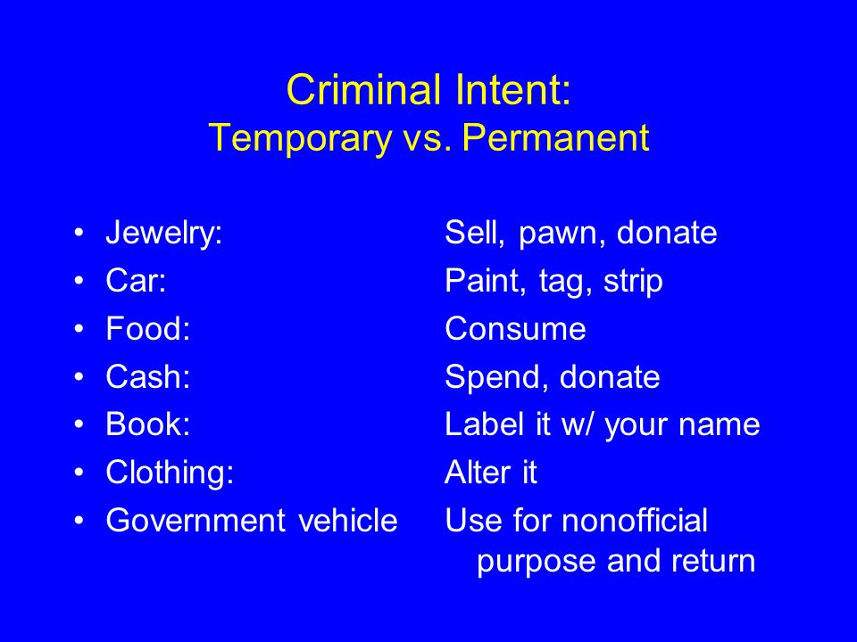 Criminal Intent: Temporary vs. Permanent Jewelry: Car: Food: Cash: Book: Clothing: Government vehicle Sell, pawn, donate Paint, tag, strip Consume Spe