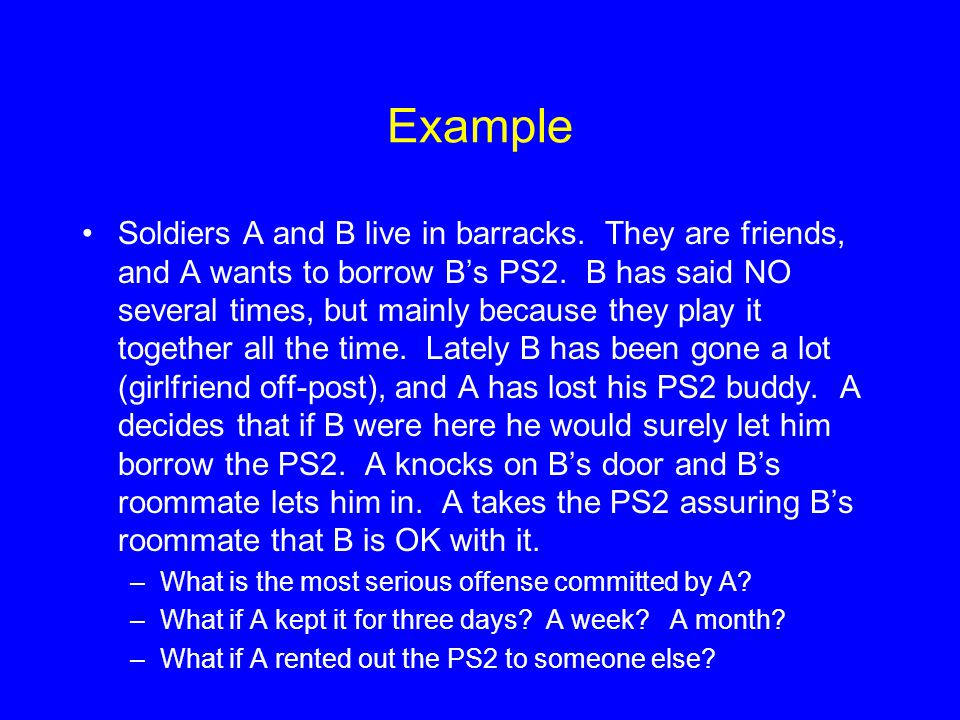 Example Soldiers A and B live in barracks.They are friends, and A wants to borrow B's PS2.