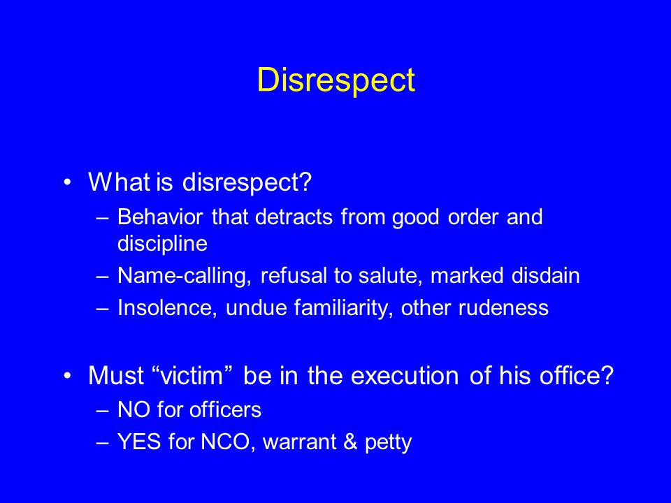 What is disrespect? –Behavior that detracts from good order and discipline –Name-calling, refusal to salute, marked disdain –Insolence, undue familiar