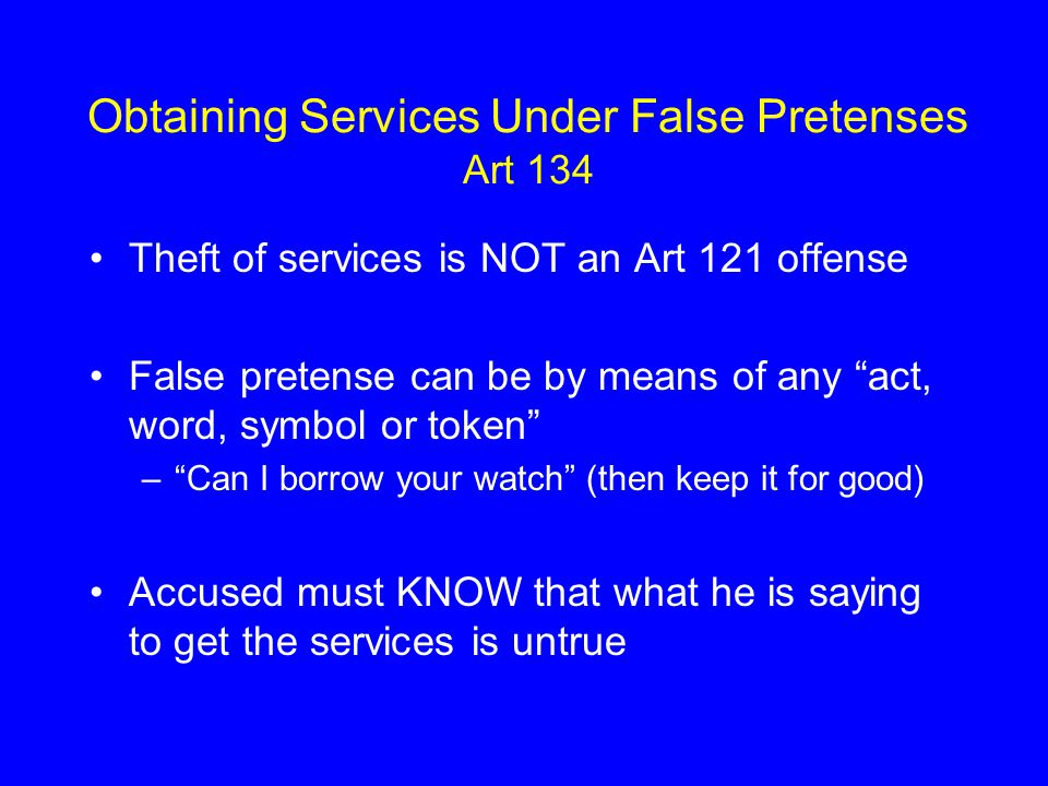 Obtaining Services Under False Pretenses Art 134 Theft of services is NOT an Art 121 offense False pretense can be by means of any act, word, symbol or token – Can I borrow your watch (then keep it for good) Accused must KNOW that what he is saying to get the services is untrue