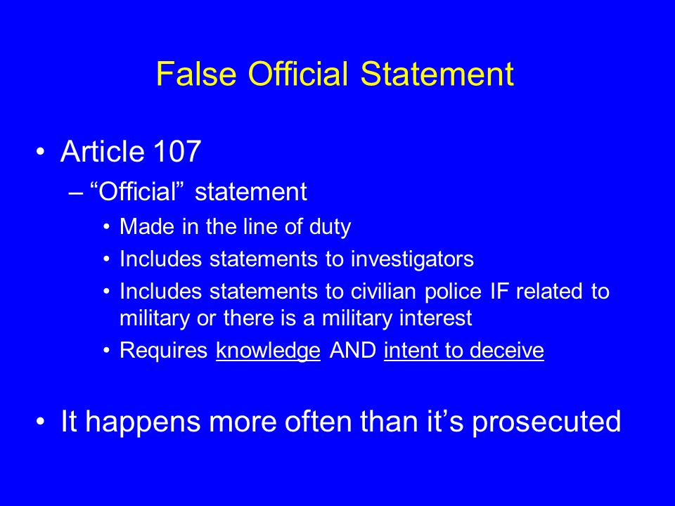 False Official Statement Article 107 – Official statement Made in the line of duty Includes statements to investigators Includes statements to civilian police IF related to military or there is a military interest Requires knowledge AND intent to deceive It happens more often than it's prosecuted
