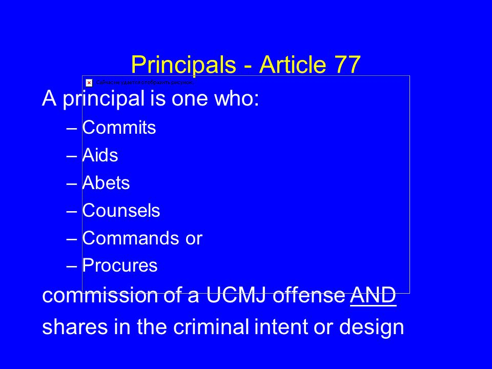 Principals - Article 77 A principal is one who: –Commits –Aids –Abets –Counsels –Commands or –Procures commission of a UCMJ offense AND shares in the criminal intent or design
