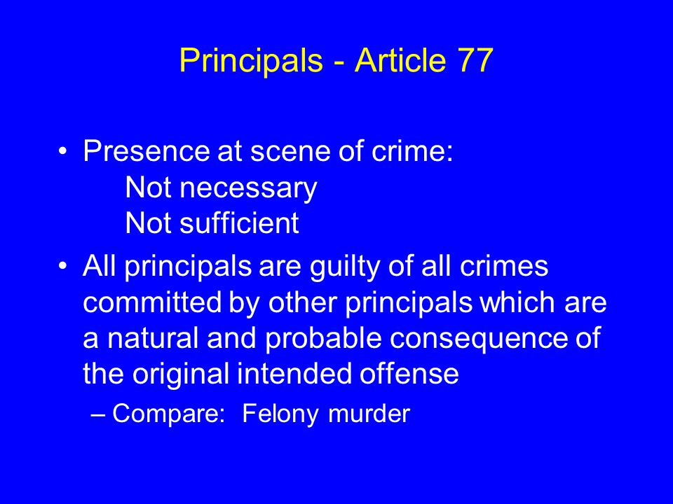Principals - Article 77 Presence at scene of crime: Not necessary Not sufficient All principals are guilty of all crimes committed by other principals which are a natural and probable consequence of the original intended offense –Compare: Felony murder