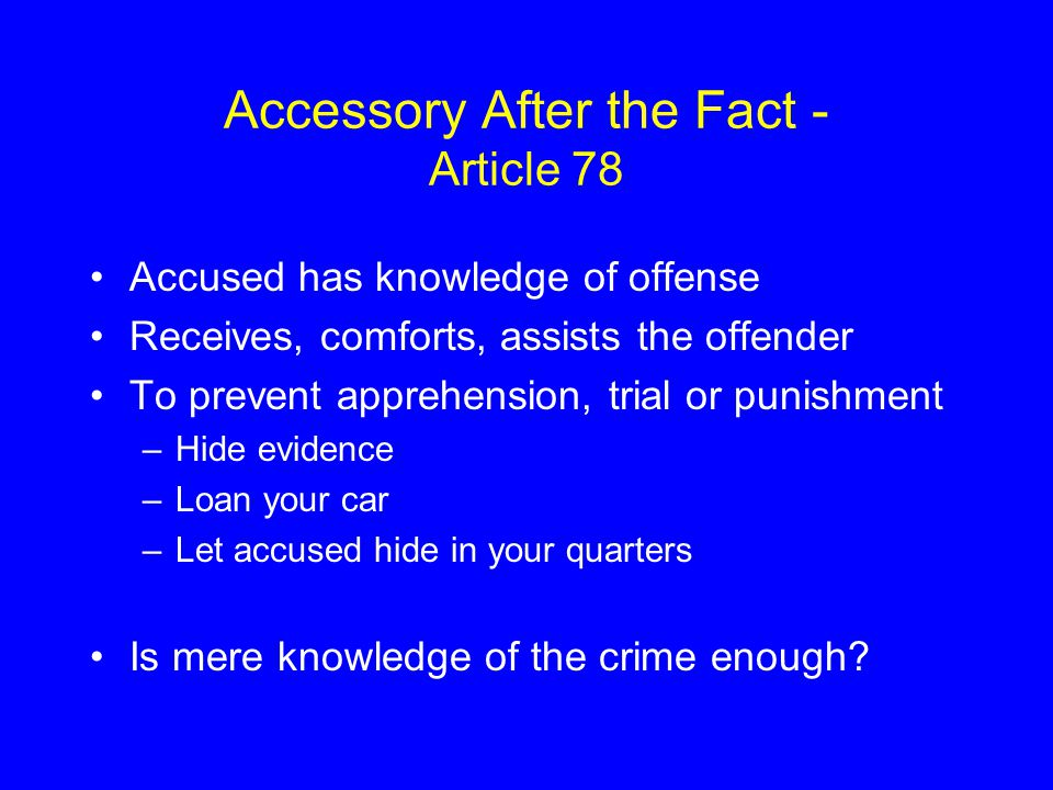 Accessory After the Fact - Article 78 Accused has knowledge of offense Receives, comforts, assists the offender To prevent apprehension, trial or punishment –Hide evidence –Loan your car –Let accused hide in your quarters Is mere knowledge of the crime enough?