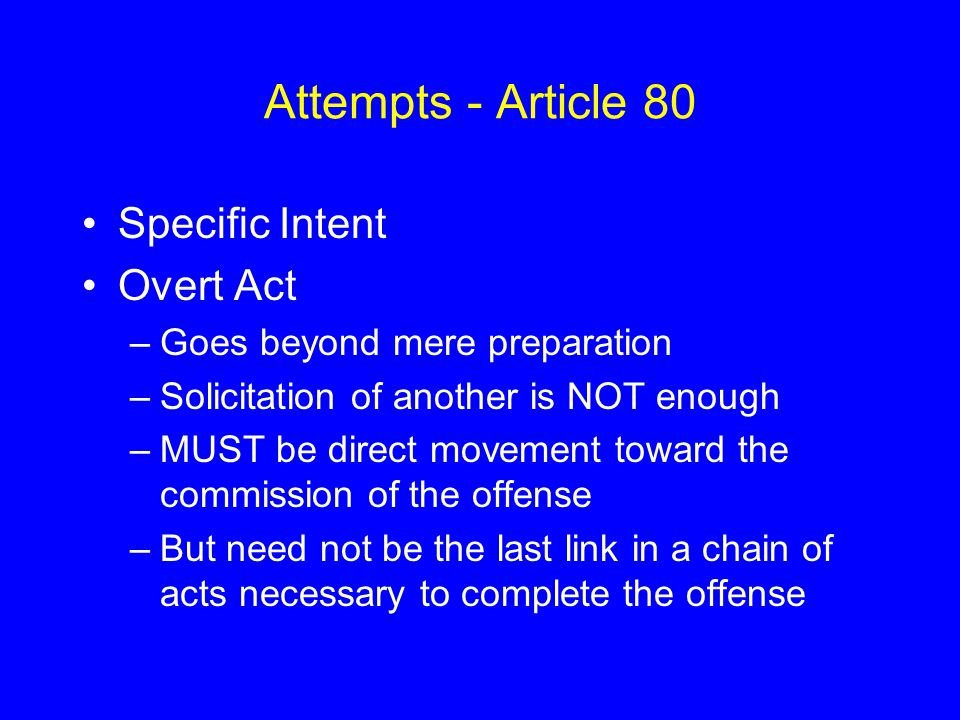 Attempts - Article 80 Specific Intent Overt Act –Goes beyond mere preparation –Solicitation of another is NOT enough –MUST be direct movement toward t