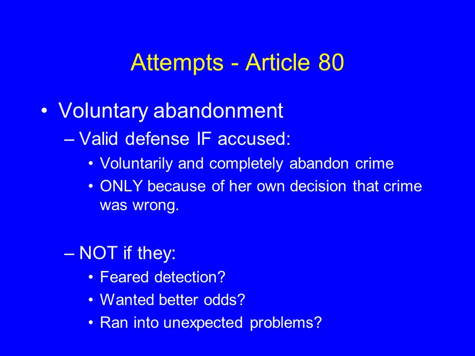 Attempts - Article 80 Voluntary abandonment –Valid defense IF accused: Voluntarily and completely abandon crime ONLY because of her own decision that
