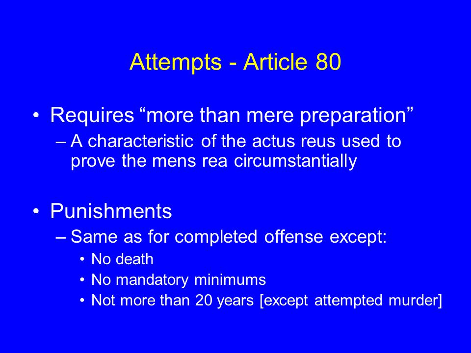 Attempts - Article 80 Requires more than mere preparation –A characteristic of the actus reus used to prove the mens rea circumstantially Punishments –Same as for completed offense except: No death No mandatory minimums Not more than 20 years [except attempted murder]