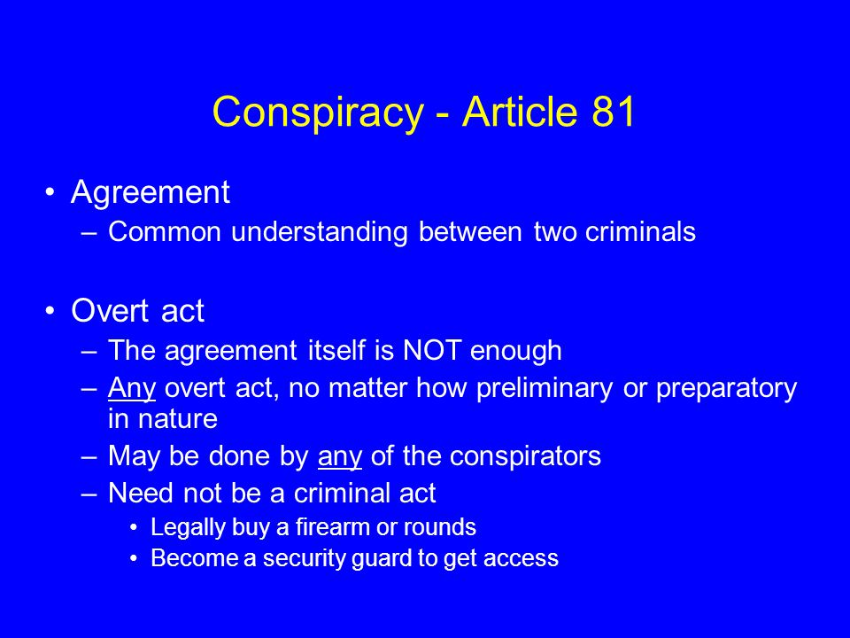Conspiracy - Article 81 Agreement –Common understanding between two criminals Overt act –The agreement itself is NOT enough –Any overt act, no matter how preliminary or preparatory in nature –May be done by any of the conspirators –Need not be a criminal act Legally buy a firearm or rounds Become a security guard to get access