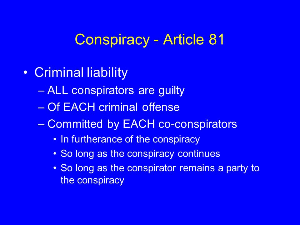Conspiracy - Article 81 Criminal liability –ALL conspirators are guilty –Of EACH criminal offense –Committed by EACH co-conspirators In furtherance of