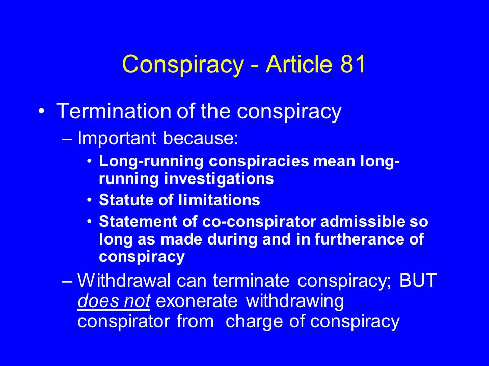 Conspiracy - Article 81 Termination of the conspiracy –Important because: Long-running conspiracies mean long- running investigations Statute of limitations Statement of co-conspirator admissible so long as made during and in furtherance of conspiracy –Withdrawal can terminate conspiracy; BUT does not exonerate withdrawing conspirator from charge of conspiracy