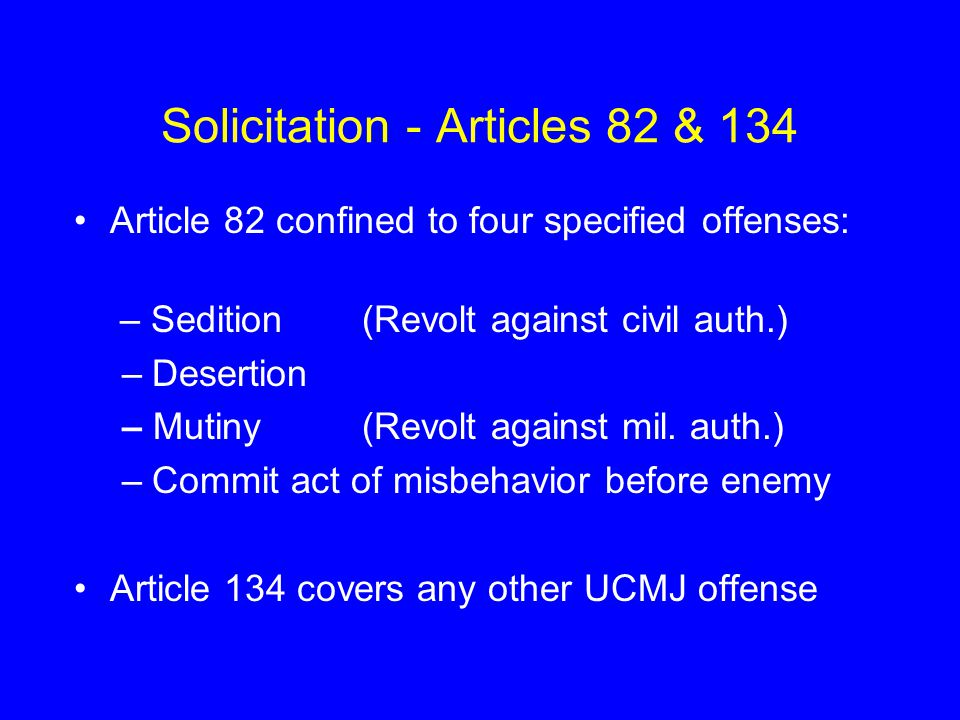 Solicitation - Articles 82 & 134 Article 82 confined to four specified offenses: – Sedition(Revolt against civil auth.) –Desertion – Mutiny(Revolt aga