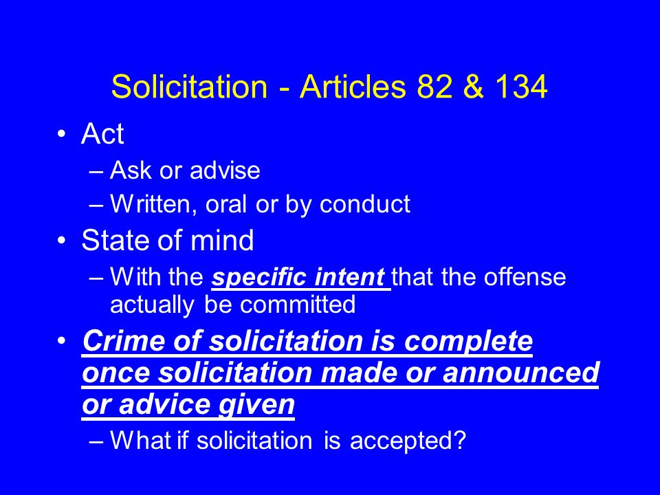 Solicitation - Articles 82 & 134 Act –Ask or advise –Written, oral or by conduct State of mind –With the specific intent that the offense actually be