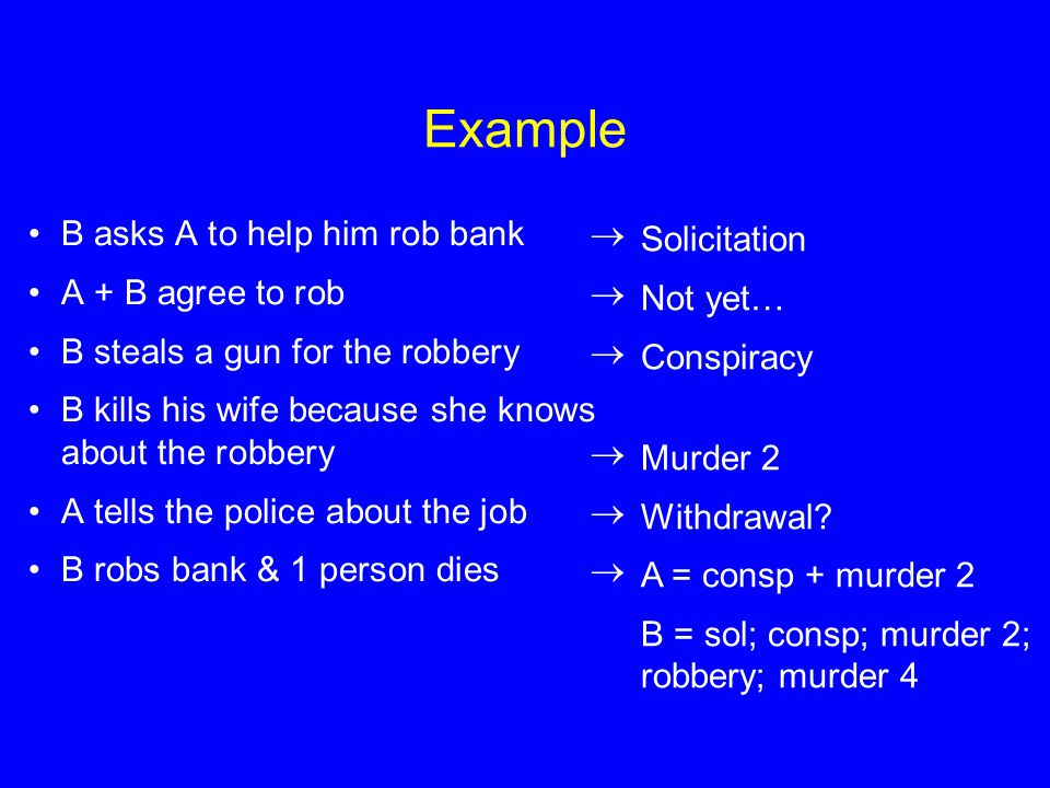 Example B asks A to help him rob bank  A + B agree to rob  B steals a gun for the robbery  B kills his wife because she knows about the robbery  A tells the police about the job  B robs bank & 1 person dies  Solicitation Not yet… Conspiracy Murder 2 Withdrawal.