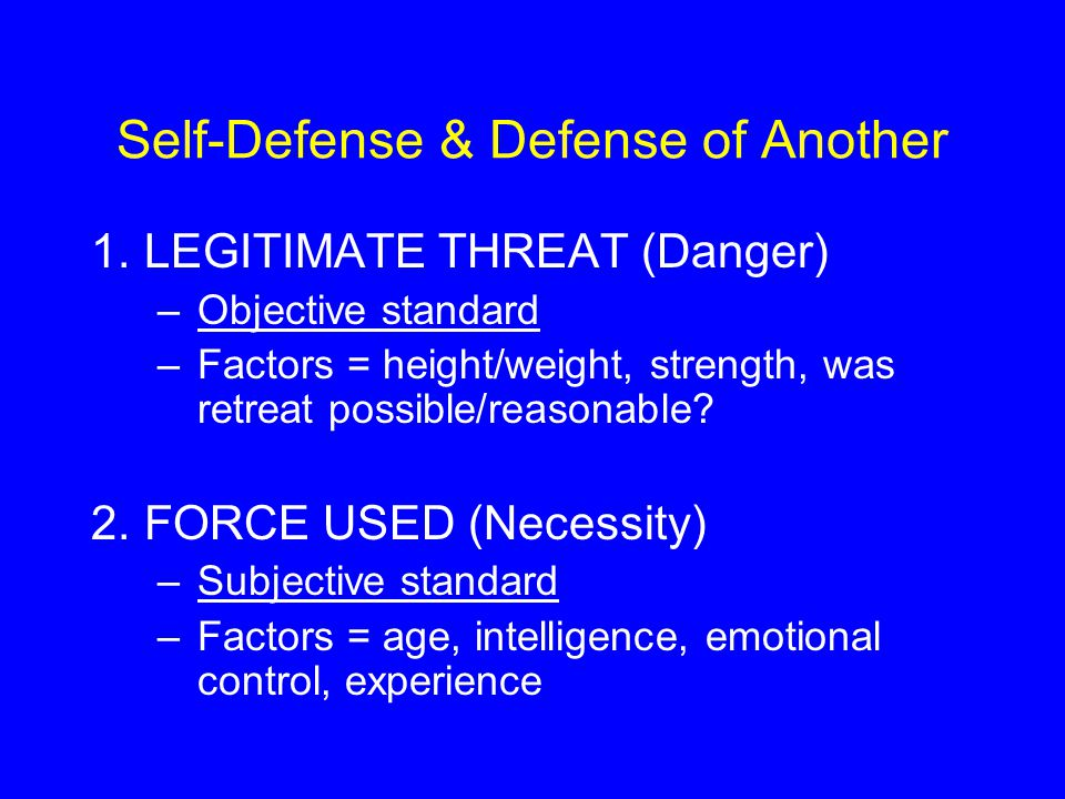 Self-Defense & Defense of Another 1.LEGITIMATE THREAT (Danger) –Objective standard –Factors = height/weight, strength, was retreat possible/reasonable.