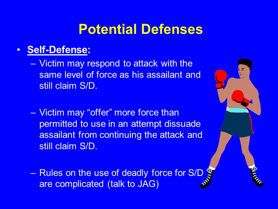 Potential Defenses Self-Defense: –Victim may respond to attack with the same level of force as his assailant and still claim S/D.