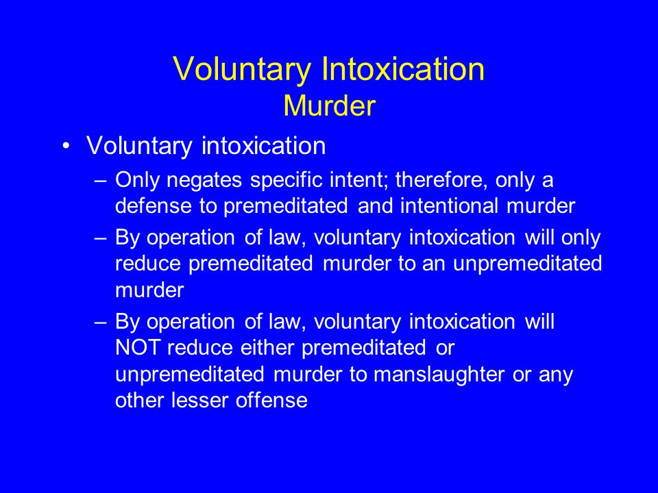 Voluntary Intoxication Murder Voluntary intoxication –Only negates specific intent; therefore, only a defense to premeditated and intentional murder –By operation of law, voluntary intoxication will only reduce premeditated murder to an unpremeditated murder –By operation of law, voluntary intoxication will NOT reduce either premeditated or unpremeditated murder to manslaughter or any other lesser offense