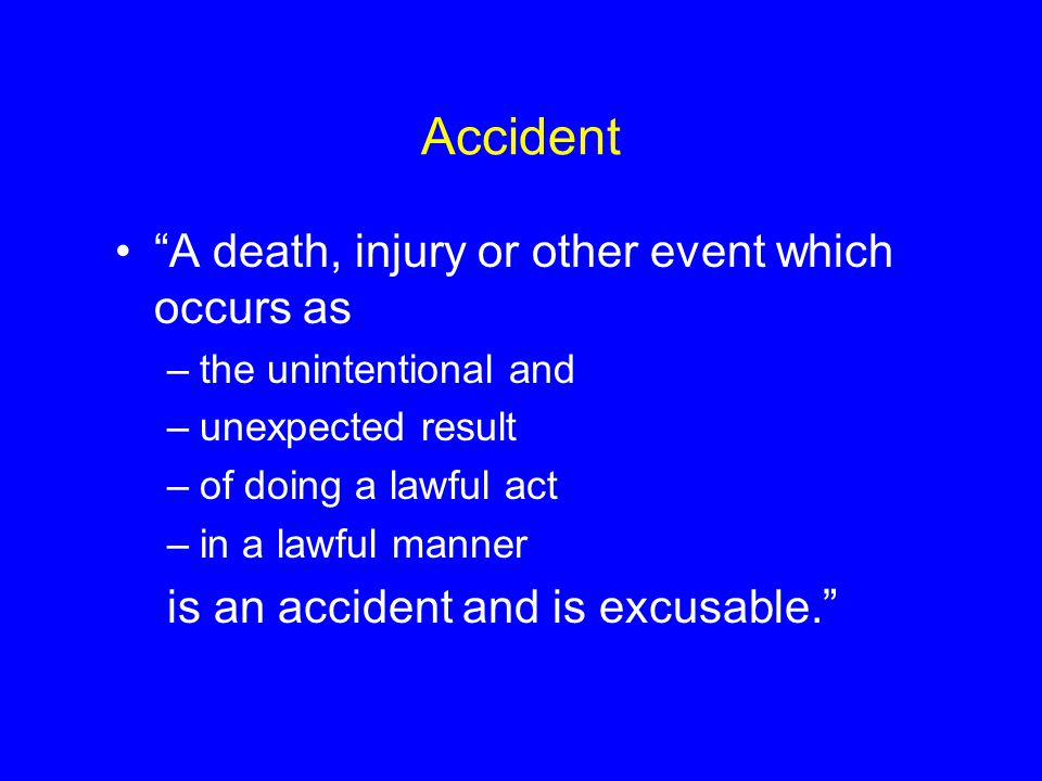 Accident A death, injury or other event which occurs as –the unintentional and –unexpected result –of doing a lawful act –in a lawful manner is an accident and is excusable.