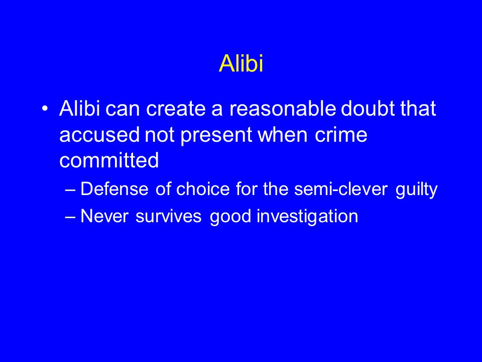Alibi Alibi can create a reasonable doubt that accused not present when crime committed –Defense of choice for the semi-clever guilty –Never survives good investigation