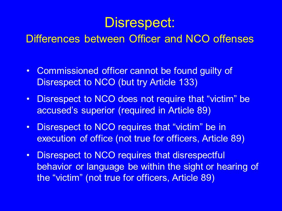Disrespect: Differences between Officer and NCO offenses Commissioned officer cannot be found guilty of Disrespect to NCO (but try Article 133) Disrespect to NCO does not require that victim be accused's superior (required in Article 89) Disrespect to NCO requires that victim be in execution of office (not true for officers, Article 89) Disrespect to NCO requires that disrespectful behavior or language be within the sight or hearing of the victim (not true for officers, Article 89)