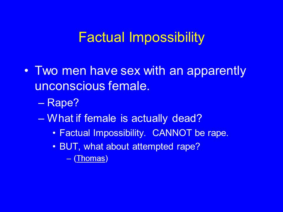 Factual Impossibility Two men have sex with an apparently unconscious female.