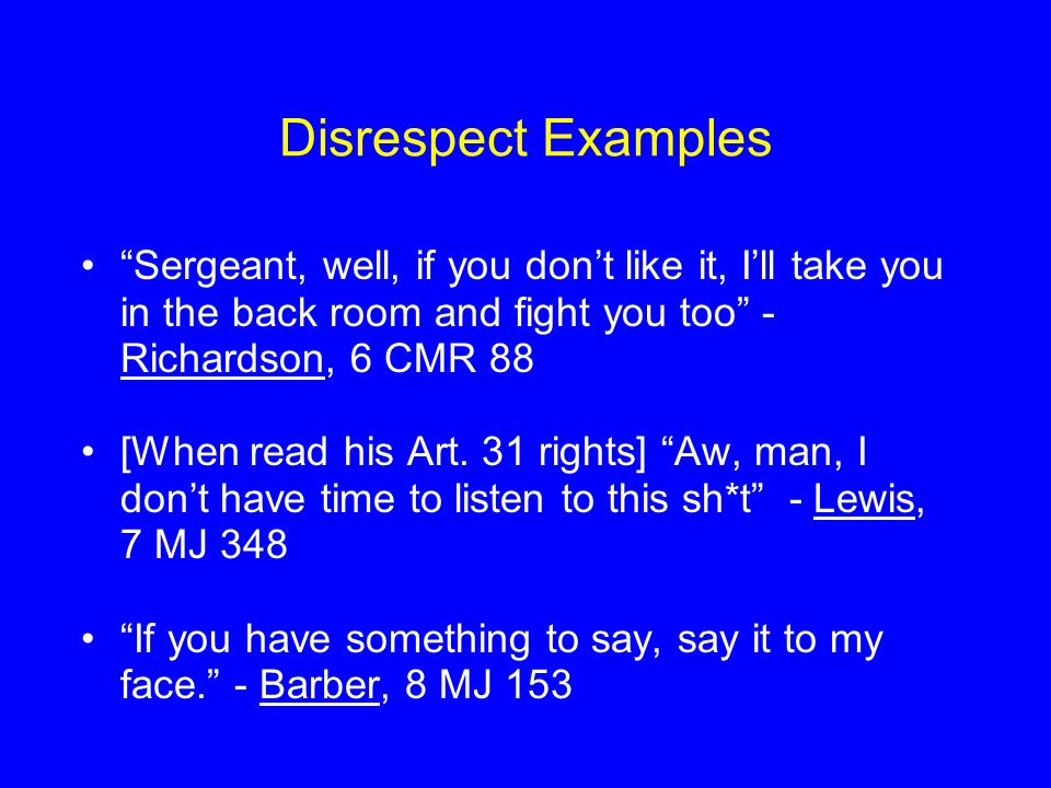 Disrespect Examples Sergeant, well, if you don't like it, I'll take you in the back room and fight you too - Richardson, 6 CMR 88 [When read his Art.