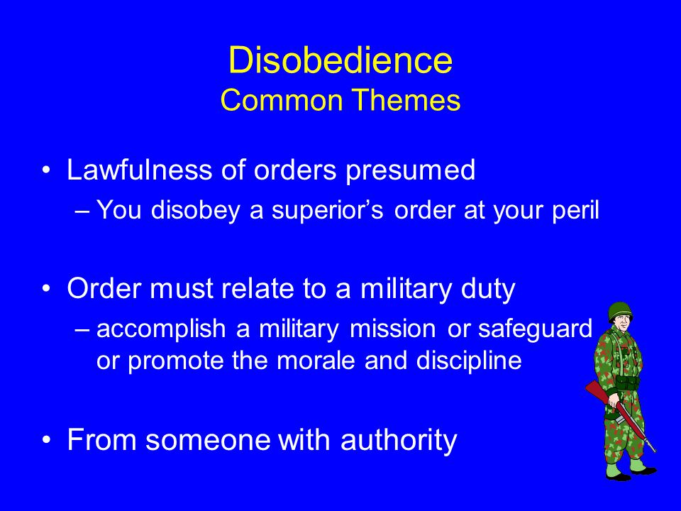 Disobedience Common Themes Lawfulness of orders presumed –You disobey a superior's order at your peril Order must relate to a military duty –accomplish a military mission or safeguard or promote the morale and discipline From someone with authority