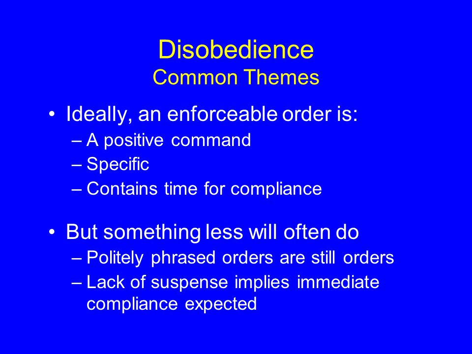 Disobedience Common Themes Ideally, an enforceable order is: –A positive command –Specific –Contains time for compliance But something less will often do –Politely phrased orders are still orders –Lack of suspense implies immediate compliance expected