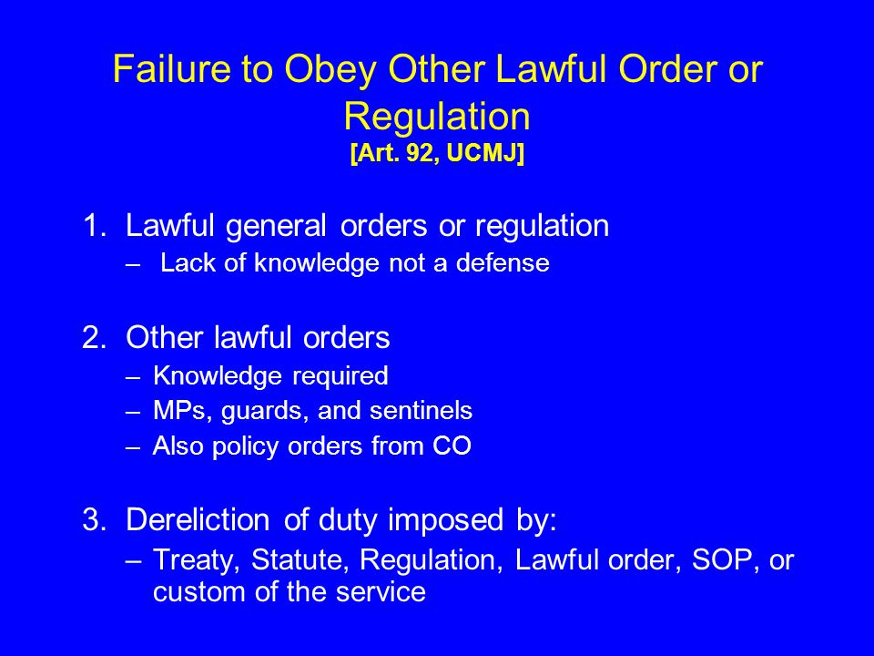 Failure to Obey Other Lawful Order or Regulation [Art. 92, UCMJ] 1. Lawful general orders or regulation – Lack of knowledge not a defense 2. Other law