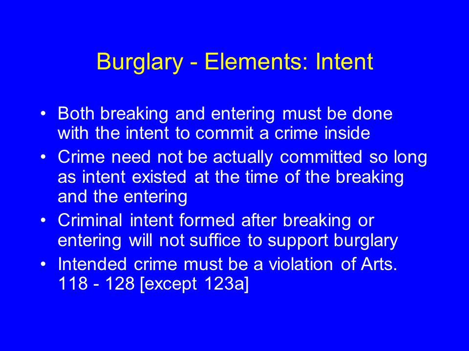 Burglary - Elements: Intent Both breaking and entering must be done with the intent to commit a crime inside Crime need not be actually committed so l