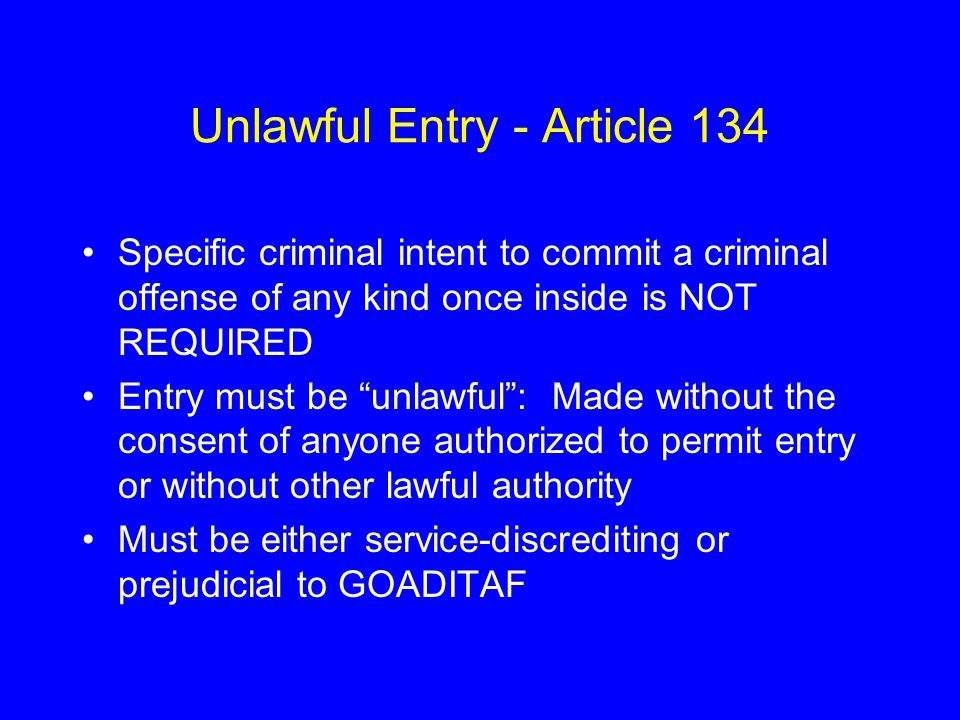 Unlawful Entry - Article 134 Specific criminal intent to commit a criminal offense of any kind once inside is NOT REQUIRED Entry must be unlawful : Made without the consent of anyone authorized to permit entry or without other lawful authority Must be either service-discrediting or prejudicial to GOADITAF